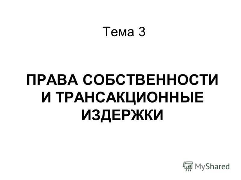 ПРАВА СОБСТВЕННОСТИ И ТРАНСАКЦИОННЫЕ ИЗДЕРЖКИ Тема 3