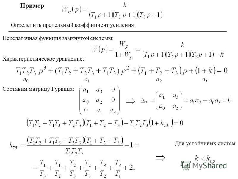 Пример Определить предельный коэффициент усиления Передаточная функция замкнутой системы: Характеристическое уравнение: Составим матрицу Гурвица: Для устойчивых систем