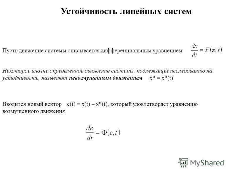 Устойчивость линейных систем Пусть движение системы описывается дифференциальным уравнением Некоторое вполне определенное движение системы, подлежащее исследованию на устойчивость, называют невозмущенным движением x* = x*(t) Вводится новый вектор e(t