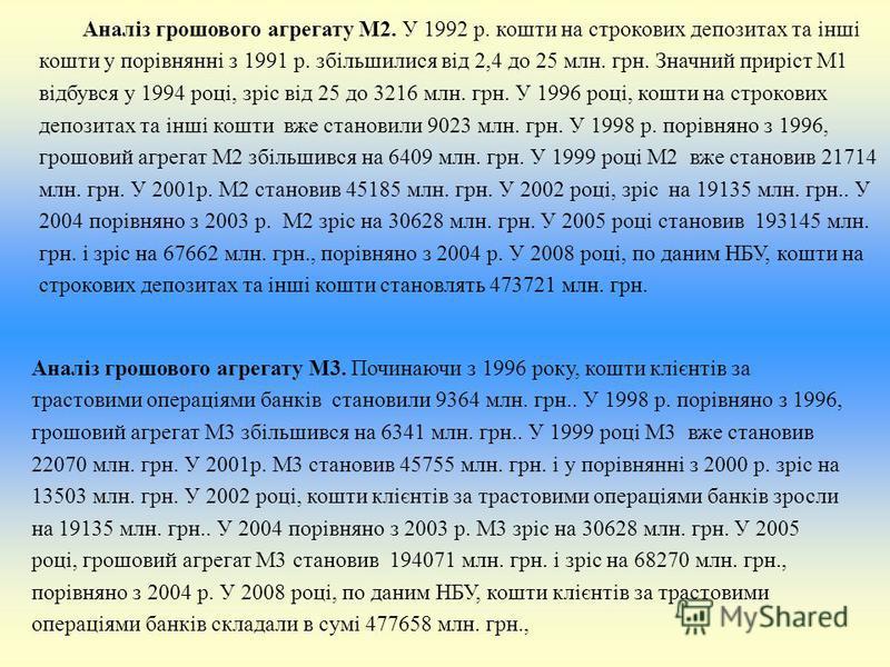 Аналіз грошового агрегату М2. У 1992 р. кошти на строкових депозитах та інші кошти у порівнянні з 1991 р. збільшилися від 2,4 до 25 млн. грн. Значний приріст М1 відбувся у 1994 році, зріс від 25 до 3216 млн. грн. У 1996 році, кошти на строкових депоз