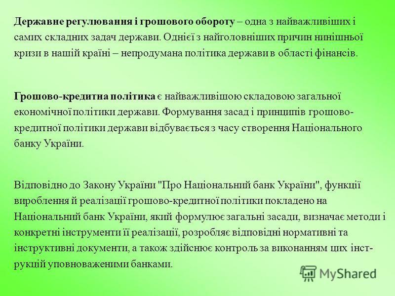 Державне регулювання і грошового обороту – одна з найважливіших і самих складних задач держави. Однієї з найголовніших причин нинішньої кризи в нашій країні – непродумана політика держави в області фінансів. Відповідно до Закону України