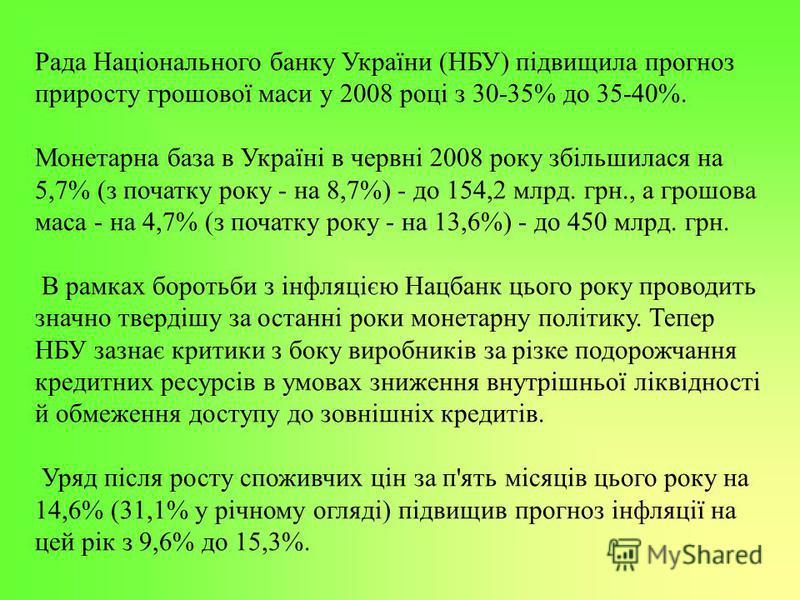Рада Національного банку України (НБУ) підвищила прогноз приросту грошової маси у 2008 році з 30-35% до 35-40%. Монетарна база в Україні в червні 2008 року збільшилася на 5,7% (з початку року - на 8,7%) - до 154,2 млрд. грн., а грошова маса - на 4,7%