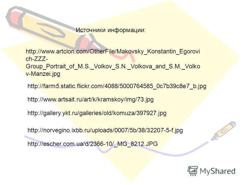 Источники информации: http://www.artclon.com/OtherFile/Makovsky_Konstantin_Egorovi ch-ZZZ- Group_Portrait_of_M.S._Volkov_S.N._Volkova_and_S.M._Volko v-Manzei.jpg http://farm5.static.flickr.com/4088/5000764585_0c7b39c8e7_b.jpg http://www.artsait.ru/ar