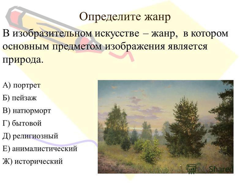 Определите жанр В изобразительном искусстве – жанр, в котором основным предметом изображения является природа. А) портрет Б) пейзаж В) натюрморт Г) бытовой Д) религиозный Е) анималистический Ж) исторический
