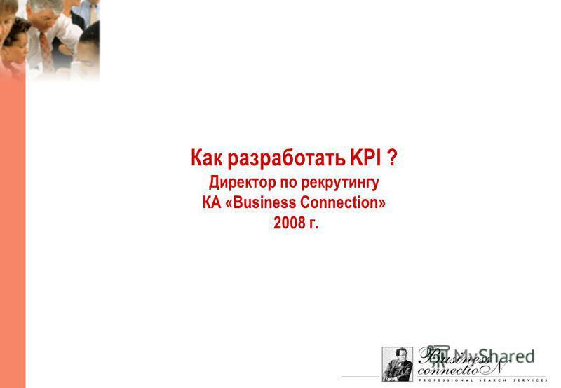 Как разработать KPI ? Директор по рекрутингу КА «Business Connection» 2008 г.