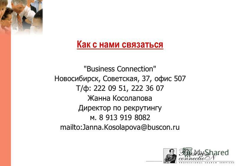 Как с нами связаться Business Connection Новосибирск, Советская, 37, офис 507 Т/ф: 222 09 51, 222 36 07 Жанна Косолапова Директор по рекрутингу м. 8 913 919 8082 mailto:Janna.Kosolapova@buscon.ru