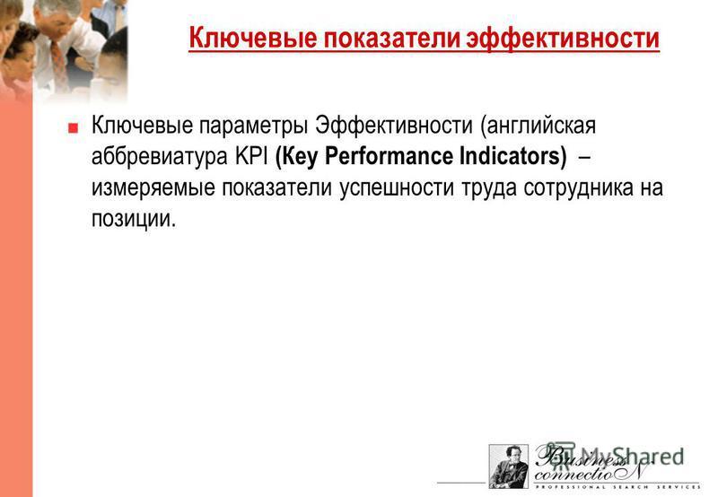 Ключевые показатели эффективности Ключевые параметры Эффективности (английская аббревиатура KPI (Кey Performance Indicators) – измеряемые показатели успешности труда сотрудника на позиции.