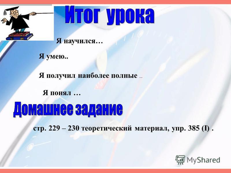 Я научился… Я умею.. Я получил наиболее полные.. Я понял … стр. 229 – 230 теоретический материал, упр. 385 (I).