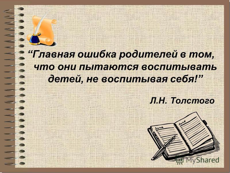 Главная ошибка родителей в том, что они пытаются воспитывать детей, не воспитывая себя! Л.Н. Толстого