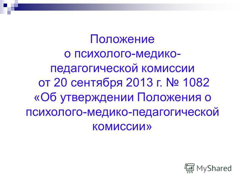 Положение о психолого-медико- педагогической комиссии от 20 сентября 2013 г. 1082 «Об утверждении Положения о психолого-медико-педагогической комиссии»
