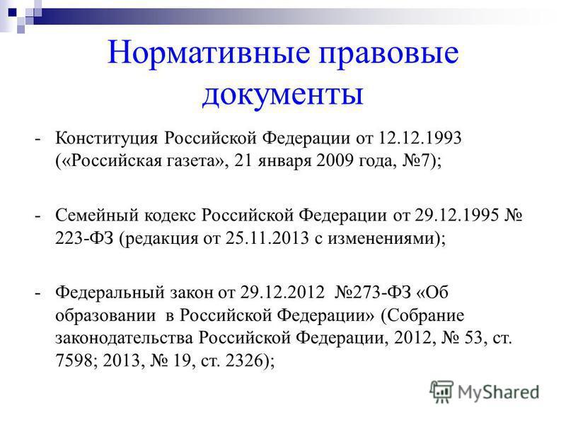 Нормативные правовые документы -Конституция Российской Федерации от 12.12.1993 («Российская газета», 21 января 2009 года, 7); -Семейный кодекс Российской Федерации от 29.12.1995 223-ФЗ (редакция от 25.11.2013 с изменениями); -Федеральный закон от 29.