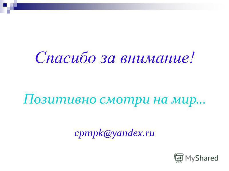 Спасибо за внимание! Позитивно смотри на мир… cpmpk@yandex.ru