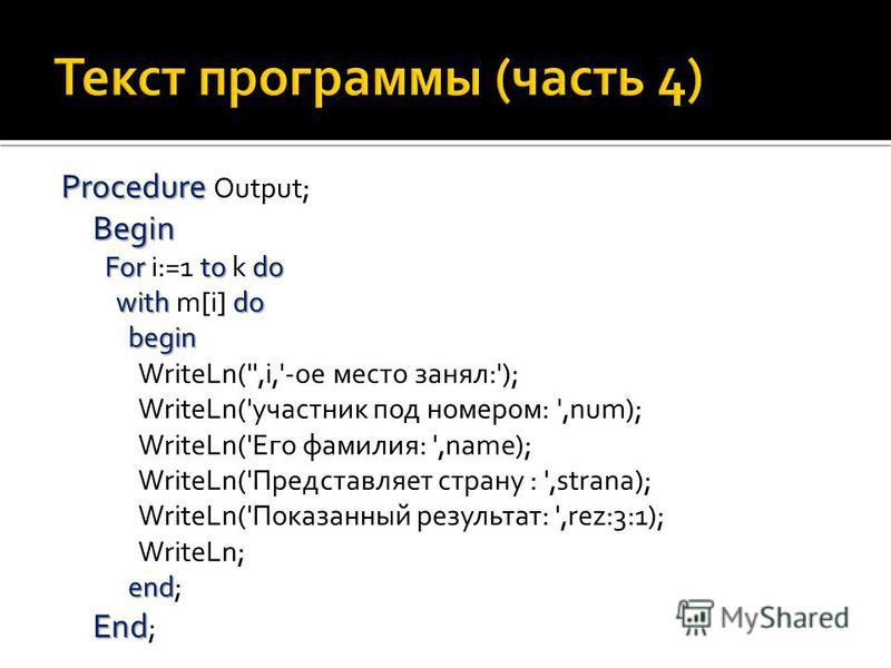 Procedure Begin For to do withdo begin end End Procedure Output; Begin For i:=1 to k do with m[i] do begin WriteLn('',i,'-ое место занял:'); WriteLn('участник под номером: ',num); WriteLn('Его фамилия: ',name); WriteLn('Представляет страну : ',strana