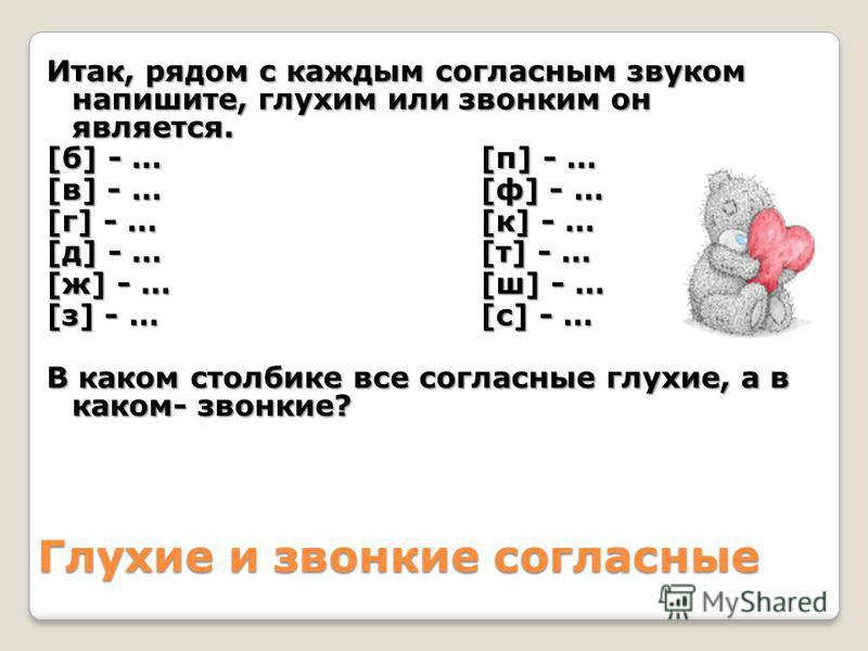 Глухие и звонкие согласные Итак, рядом с каждым согласным звуком напишите, глухим или звонким он является. [б] - …[п] - … [в] - …[ф] - … [г] - …[к] - … [д] - …[т] - … [ж] - …[ш] - … [з] - …[с] - … В каком столбике все согласные глухие, а в каком- зво