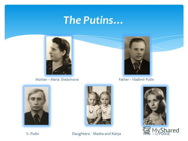The Putins… Mother – Maria Shelomova Father – Vladimir Putin V. Putin Daughters: Masha and Katya Wife – L. Putina