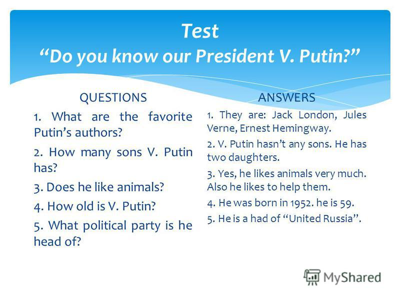 Test Do you know our President V. Putin? QUESTIONS 1. What are the favorite Putins authors? 2. How many sons V. Putin has? 3. Does he like animals? 4. How old is V. Putin? 5. What political party is he head of? ANSWERS 1. They are: Jack London, Jules