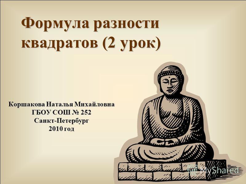 Формула разности квадратов (2 урок) Коршакова Наталья Михайловна ГБОУ СОШ 252 Санкт-Петербург 2010 год
