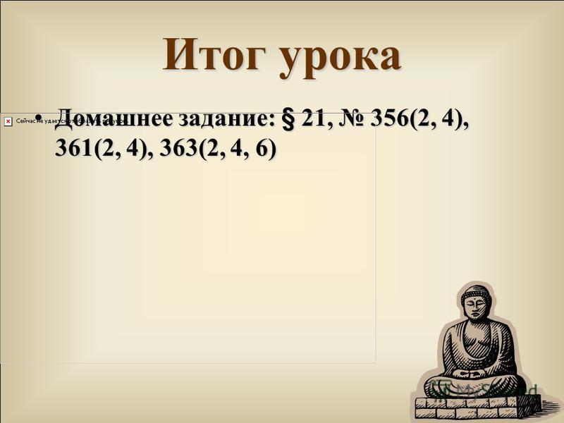 Итог урока Домашнее задание: § 21, 356(2, 4), 361(2, 4), 363(2, 4, 6)Домашнее задание: § 21, 356(2, 4), 361(2, 4), 363(2, 4, 6)