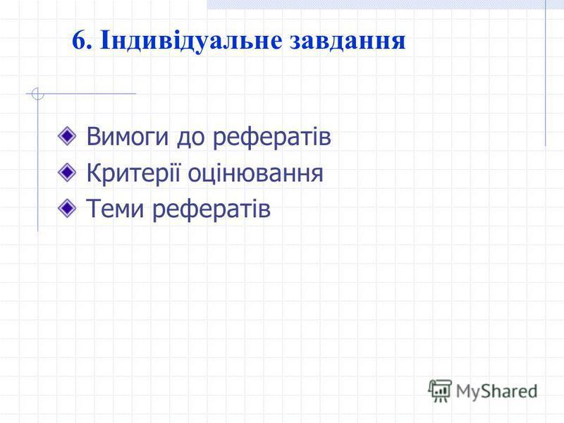 6. Індивідуальне завдання Вимоги до рефератів Критерії оцінювання Теми рефератів