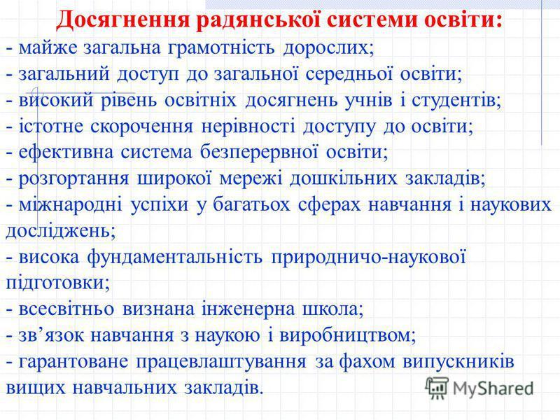 Досягнення радянської системи освіти: - майже загальна грамотність дорослих; - загальний доступ до загальної середньої освіти; - високий рівень освітніх досягнень учнів і студентів; - істотне скорочення нерівності доступу до освіти; - ефективна систе