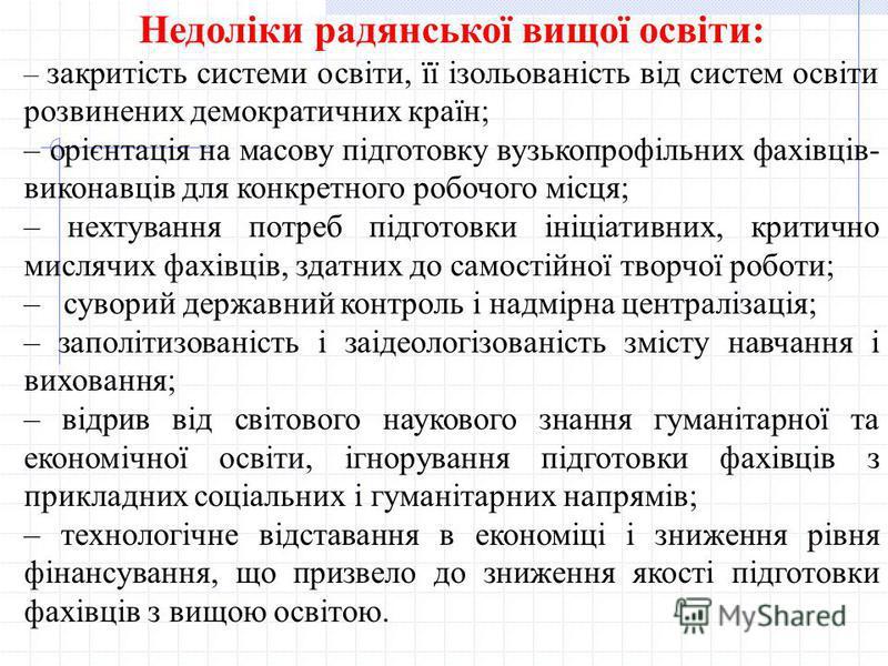 Недоліки радянської вищої освіти: – закритість системи освіти, її ізольованість від систем освіти розвинених демократичних країн; – орієнтація на масову підготовку вузькопрофільних фахівців- виконавців для конкретного робочого місця; – нехтування пот