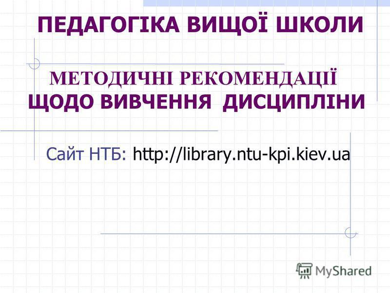 ПЕДАГОГІКА ВИЩОЇ ШКОЛИ МЕТОДИЧНІ РЕКОМЕНДАЦІЇ ЩОДО ВИВЧЕННЯ ДИСЦИПЛІНИ Сайт НТБ: http://library.ntu-kpi.kiev.ua