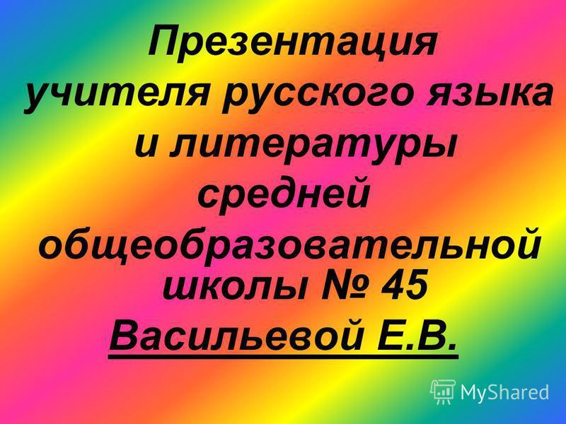 Презентация учителя русского языка и литературы средней общеобразовательной школы 45 Васильевой Е.В.