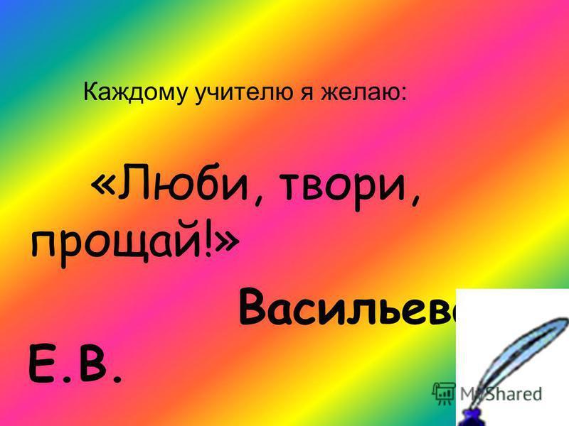 Каждому учителю я желаю: «Люби, твори, прощай!» Васильева Е.В.