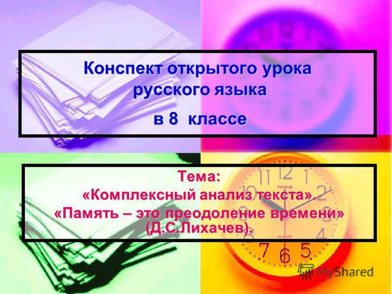 Конспект открытого урока русского языка в 8 классе Тема: «Комплексный анализ текста». «Память – это преодоление времени» (Д.С.Лихачев).