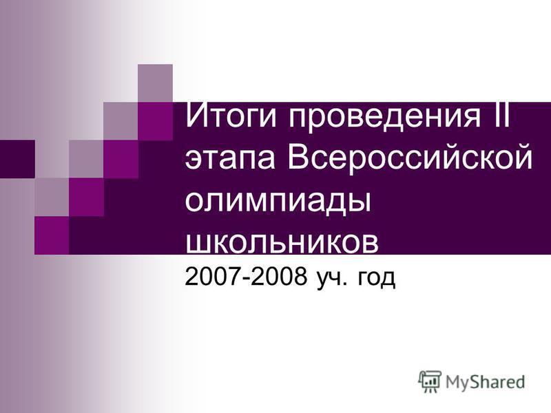 Итоги проведения II этапа Всероссийской олимпиады школьников 2007-2008 уч. год
