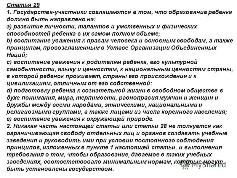 Статья 29 1. Государства-участники соглашаются в том, что образование ребенка должно быть направлено на: a) развитие личности, талантов и умственных и физических способностей ребенка в их самом полном объеме; b) воспитание уважения к правам человека