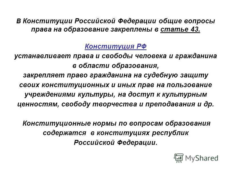 В Конституции Российской Федерации общие вопросы права на образование закреплены в статье 43. Конституция РФ устанавливает права и свободы человека и гражданина в области образования, закрепляет право гражданина на судебную защиту своих конституционн