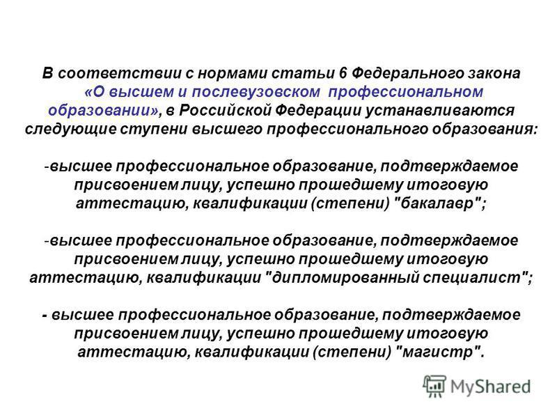 В соответствии с нормами статьи 6 Федерального закона «О высшем и послевузовском профессиональном образовании», в Российской Федерации устанавливаются следующие ступени высшего профессионального образования: -высшее профессиональное образование, подт