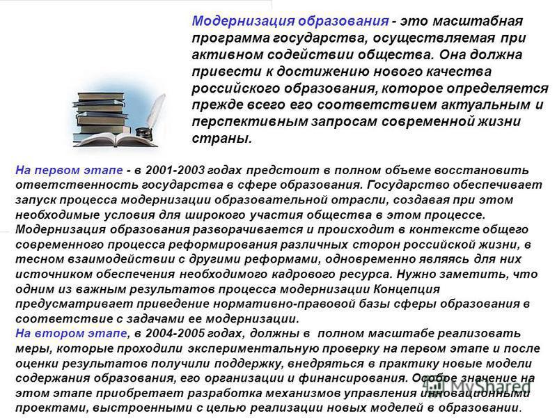 Модернизация образования - это масштабная программа государства, осуществляемая при активном содействии общества. Она должна привести к достижению нового качества российского образования, которое определяется прежде всего его соответствием актуальным