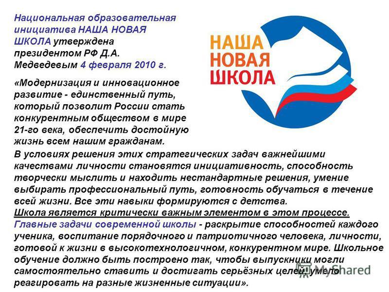 Национальная образовательная инициатива НАША НОВАЯ ШКОЛА утверждена президентом РФ Д.А. Медведевым 4 февраля 2010 г. «Модернизация и инновационное развитие - единственный путь, который позволит России стать конкурентным обществом в мире 21-го века, о