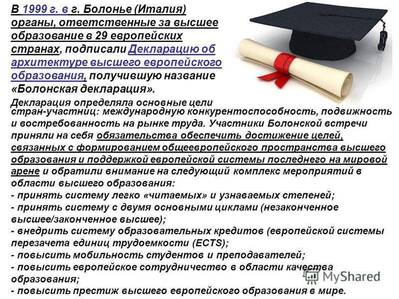 В 1999 г. в г. Болонье (Италия) органы, ответственные за высшее образование в 29 европейских странах, подписали Декларацию об архитектуре высшего европейского образования, получившую название «Болонская декларация». Декларация определяла основные цел