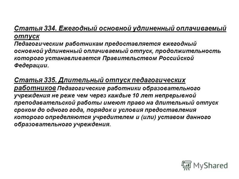 Статья 334. Ежегодный основной удлиненный оплачиваемый отпуск Педагогическим работникам предоставляется ежегодный основной удлиненный оплачиваемый отпуск, продолжительность которого устанавливается Правительством Российской Федерации. Статья 335. Дли