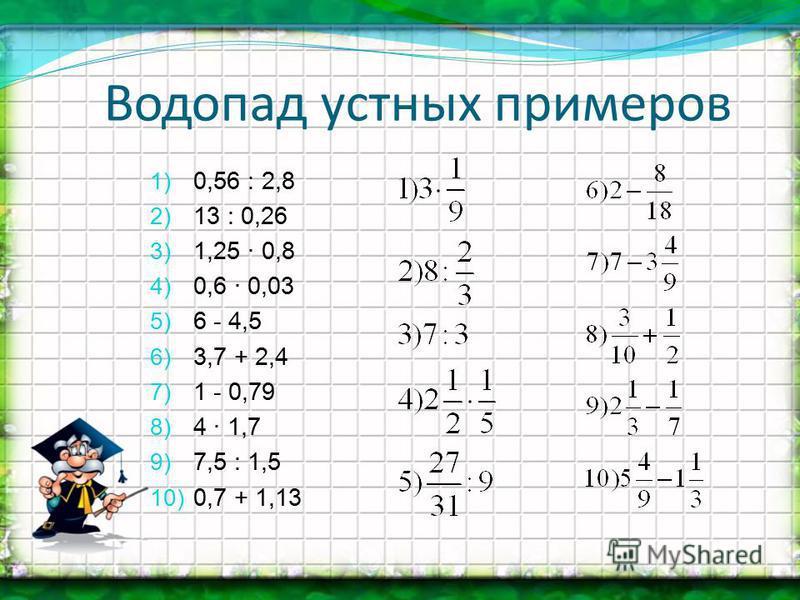 1) 0,56 : 2,8 2) 13 : 0,26 3) 1,25 · 0,8 4) 0,6 · 0,03 5) 6 - 4,5 6) 3,7 + 2,4 7) 1 - 0,79 8) 4 · 1,7 9) 7,5 : 1,5 10) 0,7 + 1,13