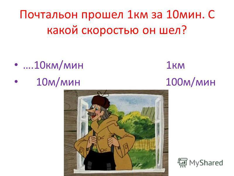 Почтальон прошел 1 км за 10 мин. С какой скоростью он шел? ….10 км/мин 1 км 10 м/мин 100 м/мин