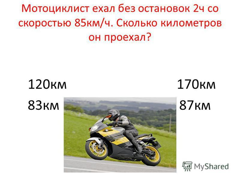 Мотоциклист ехал без остановок 2 ч со скоростью 85 км/ч. Сколько километров он проехал? 120 км 170 км 83 км 87 км