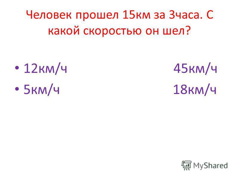 Человек прошел 15 км за 3 часа. С какой скоростью он шел? 12 км/ч 45 км/ч 5 км/ч 18 км/ч