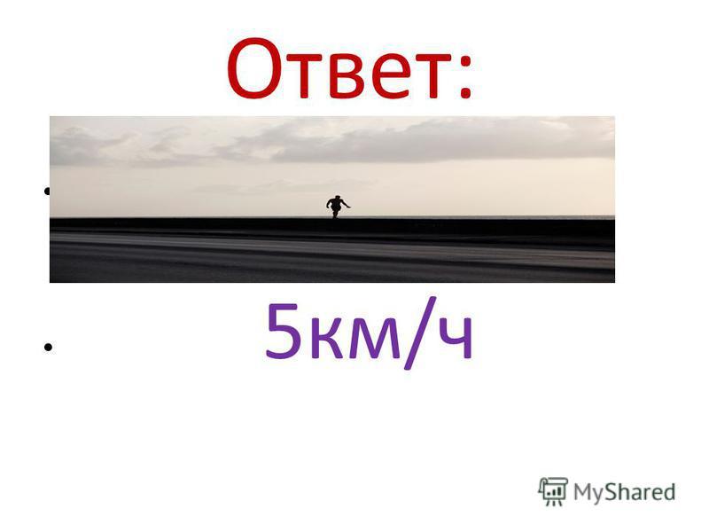 Ответ: 5 км/ч