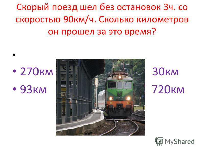 Скорый поезд шел без остановок 3 ч. со скоростью 90 км/ч. Сколько километров он прошел за это время? 270 км 30 км 93 км 720 км