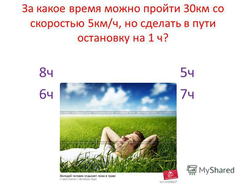 За какое время можно пройти 30 км со скоростью 5 км/ч, но сделать в пути остановку на 1 ч? 8 ч 5 ч 6 ч 7 ч