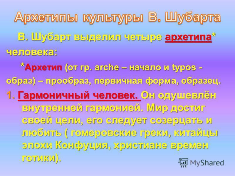 В. Шубарт выделил четыре архетипа* В. Шубарт выделил четыре архетипа*человека: * Архетип (от гр. arche – начало и typos - * Архетип (от гр. arche – начало и typos - образ) – прообраз, первичная форма, образец. 1. Гармоничный человек. Он одушевлён вну