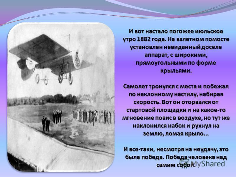 И вот настало погожее июльское утро 1882 года. На взлетном помосте установлен невиданный доселе аппарат, с широкими, прямоугольными по форме крыльями. Самолет тронулся с места и побежал по наклонному настилу, набирая скорость. Вот он оторвался от ста