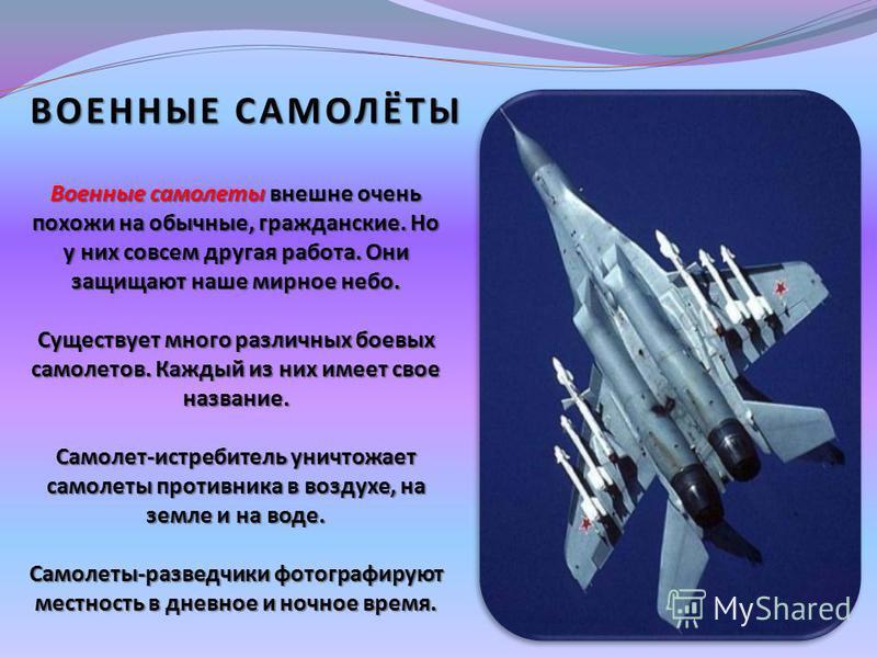 ВОЕННЫЕ САМОЛЁТЫ Военные самолеты внешне очень похожи на обычные, гражданские. Но у них совсем другая работа. Они защищают наше мирное небо. Существует много различных боевых самолетов. Каждый из них имеет свое название. Самолет-истребитель уничтожае