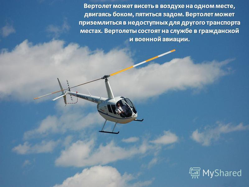 Вертолет может висеть в воздухе на одном месте, двигаясь боком, пятиться задом. Вертолет может приземлиться в недоступных для другого транспорта местах. Вертолеты состоят на службе в гражданской и военной авиации.