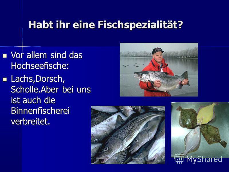 Habt ihr eine Fischspezialität? Vor allem sind das Hochseefische: Vor allem sind das Hochseefische: Lachs,Dorsch, Scholle.Aber bei uns ist auch die Binnenfischerei verbreitet. Lachs,Dorsch, Scholle.Aber bei uns ist auch die Binnenfischerei verbreitet