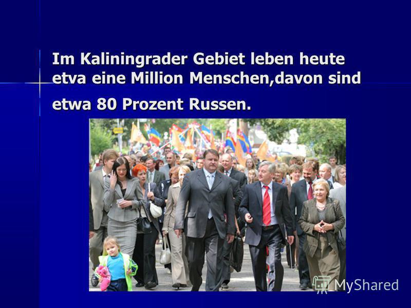 Im Kaliningrader Gebiet leben heute etva eine Million Menschen,davon sind etwa 80 Prozent Russen.